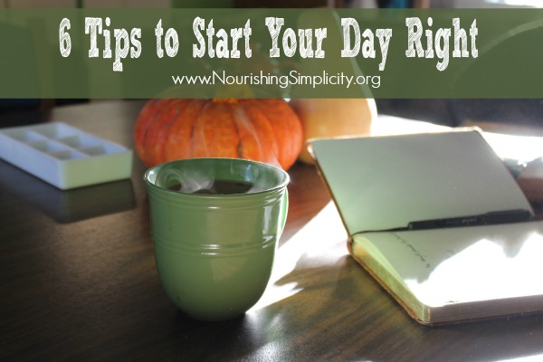 6 Tips to Start Your Day Right- www.nourishingsimplicity.org